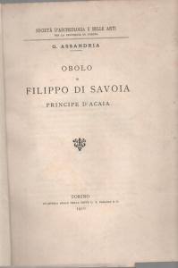 D/ Assandria G., Obolo di Filippo di Savoia Principe di Acaia. Brossura ed. Torino 1910 pp. 7 con ill raro buono stato