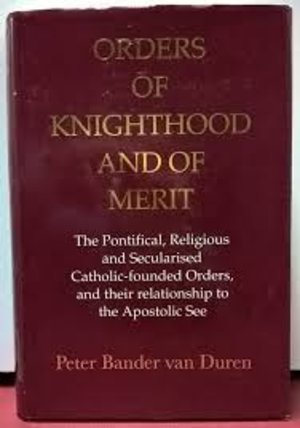 obverse: BANDER VAN DER DUREN P. – Orders of knigthood and of Merit, The Pontifical, Religious and Secularised Catholic-founded Orders and their relationship to the Apostolic See. XLV-XLVII. Buckinghamshire. Bristol, 1995. Pp. 714, ill.