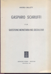 D/ Balletti Andrea. Gasparo Scaruffi e la questione monetaria nel secolo XVI. Bologna, 1963. pp. 224. ril. ed. buono stato.