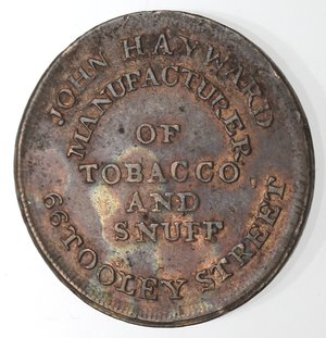 obverse: Token. Gran Bretagna. Middlesex. London. John Hayward. Token SD. Ae. D/ JOHN HAYWARD MANUFACTURER OF TOBACCO AND SNUFF 66 TOOLEY STREET. R/ FANCY SNUFFS SEGARS & C. Peso gr. 4,35. Diametro mm. 22. SPL. Tracce di rame rosso.