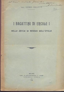 obverse: Balletti Andrea. I Bagattini di Ercole I nella zecca di Reggio Emilia. Milano, 1908. Brossura editoriale, pp. 12, con ill. nel testo. importante