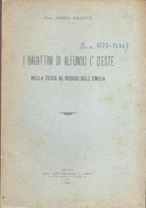 obverse: Balletti Andrea. I Bagattini di Alfonso I d Este nella zecca di Reggio Emilia. Milano, 1909. Brossura editoriale, pp. 6. raro.