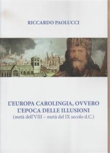 obverse: Paolucci Riccardo. L Europa carolingia ovvero l epoca delle illusioni (metà dell VIII-metà del IX sec. d.C.). Tricase, 2018 Brossura, pp. 18, ill. nel testo