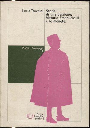 obverse: TRAVAINI  L. -  Storia di una passione: Vittrio Emanuele III e le monete. Salerno, s.d.  pp. 292 + 8, tavv. e ill. nel testo. ril. ed. buono stato, ottimo lavoro.