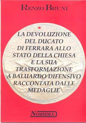 obverse: BRUNI R. – La devoluzione del Ducato di Ferrara allo Stato della Chiesa e la sua trasformazione a baluardo difensivo raccontata dalle medaglie. Serravalle, s.d., ril editoriale, pp. 24, illustrazioni nel testo.
