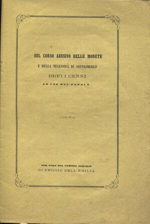 obverse: A.A.V.V. -  Sul corso abusivo delle monete e della necessità di sopprimerlo.  Reggio Emilia, 1862.  Pp. 16.  Ril. ed. buono stato raro.