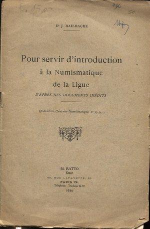 obverse: BAILHACHE  J. – Pour servir d'introduction a la numismatique de la Ligue. D'apres des documents inedites.  Paris, 1934.  Pp. 15. Ril. ed. sciupata, buono stato.