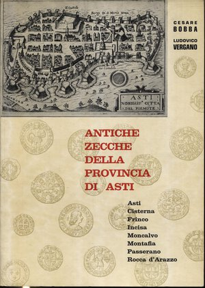 obverse: BOBBA  C. – VERGANO  L. -  Antiche zecche della Provincia di Asti. Asti,Cisterna,Frinco,Incisa,Moncalvo,Montafia, Passerano, Rocca d'Arazzo. Asti, 1971.  Pp. 143,  ill. nel testo. ril. ed. buono stato.
